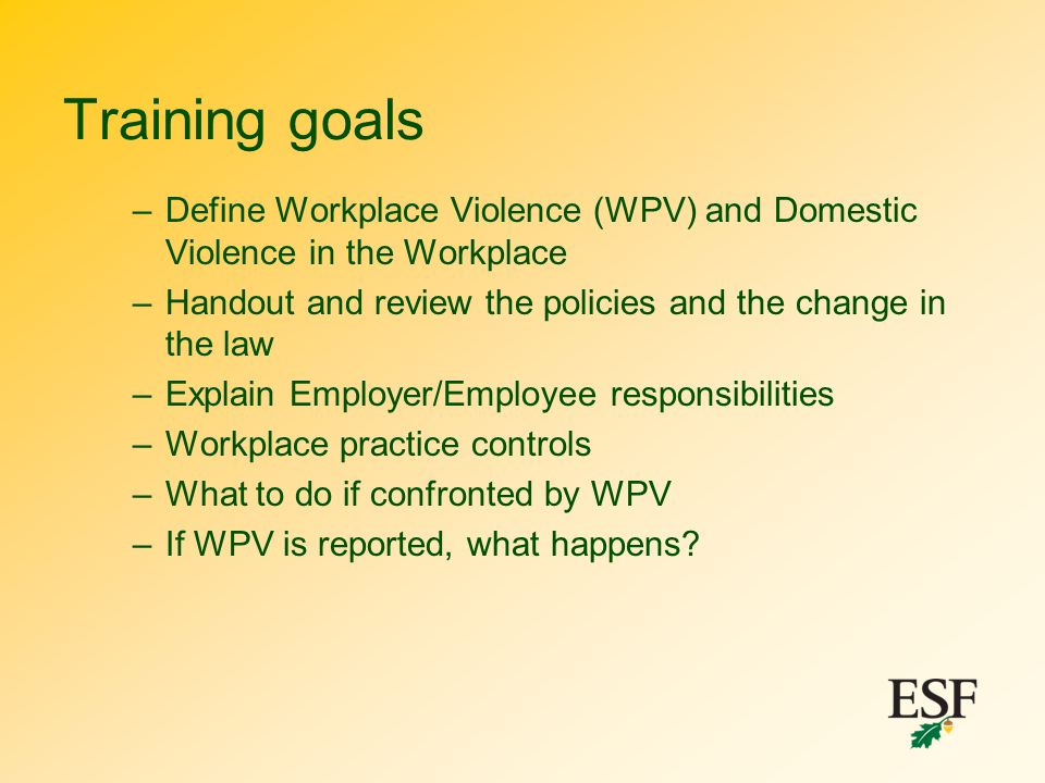 Training goals Define Workplace Violence (WPV) and Domestic Violence in the Workplace. Handout and review the policies and the change in the law.