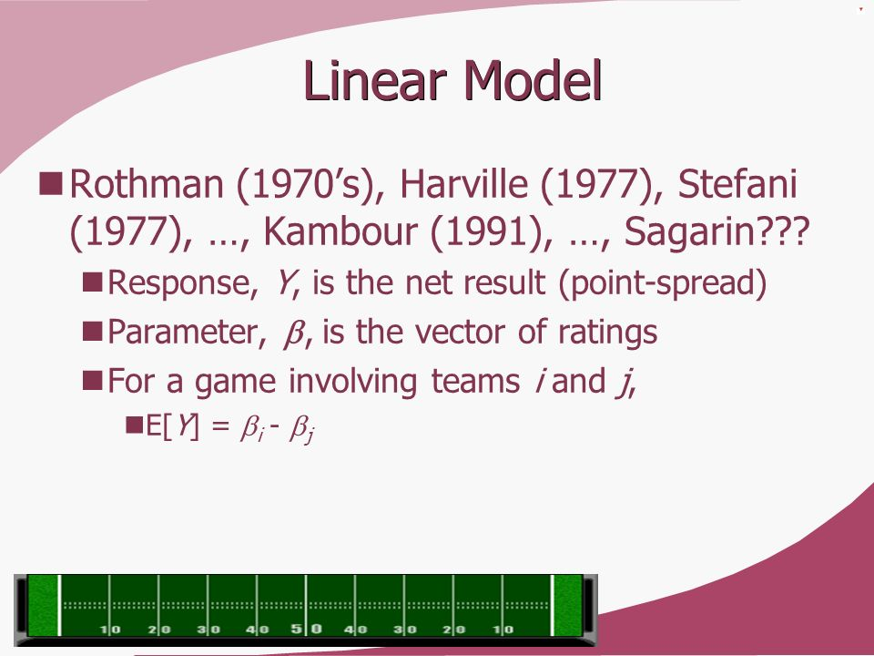 Linear Model Rothman (1970's), Harville (1977), Stefani (1977), …, Kambour (1991), …, Sagarin Response, Y, is the net result (point-spread)