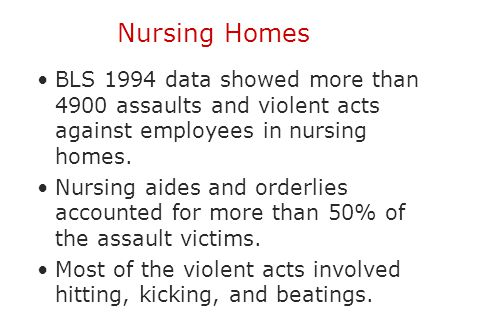 Nursing Homes BLS 1994 data showed more than 4900 assaults and violent acts against employees in nursing homes.