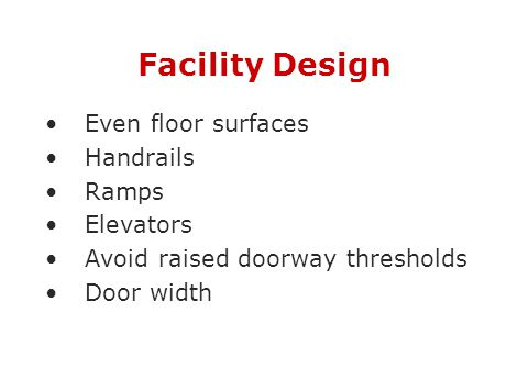 Facility Design Even floor surfaces Handrails Ramps Elevators