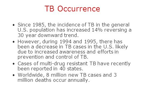 TB Occurrence Since 1985, the incidence of TB in the general U.S. population has increased 14% reversing a 30 year downward trend.