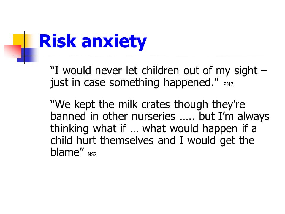 Risk anxiety I would never let children out of my sight – just in case something happened. PN2.
