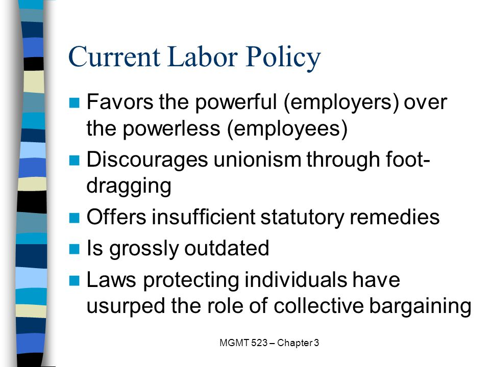 Current Labor Policy Favors the powerful (employers) over the powerless (employees) Discourages unionism through foot-dragging.