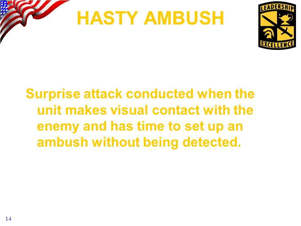 HASTY AMBUSH Surprise attack conducted when the unit makes visual contact with the enemy and has time to set up an ambush without being detected.