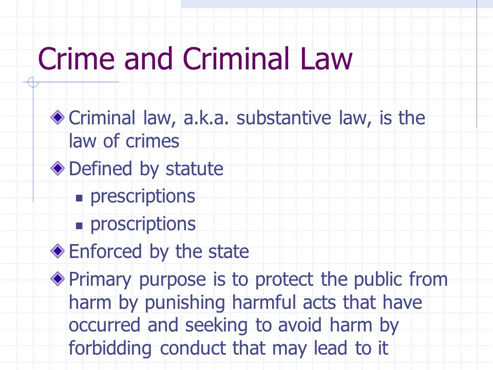 Crime and Criminal Law Criminal law, a.k.a. substantive law, is the law of crimes. Defined by statute.