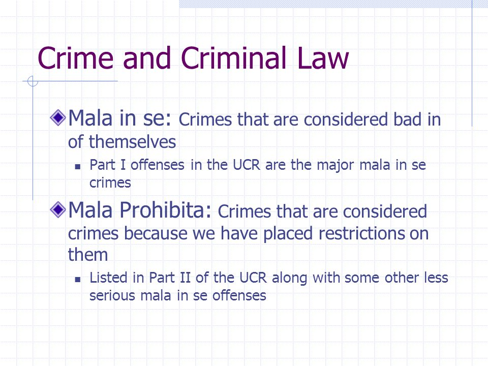 Crime and Criminal Law Mala in se: Crimes that are considered bad in of themselves. Part I offenses in the UCR are the major mala in se crimes.