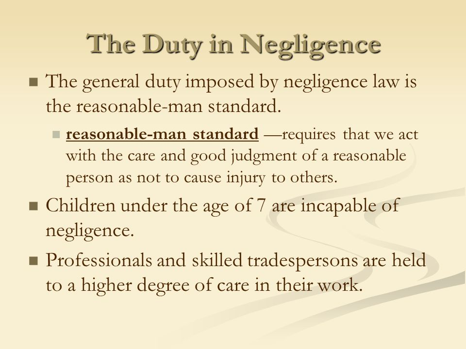 The Duty in Negligence The general duty imposed by negligence law is the reasonable-man standard.