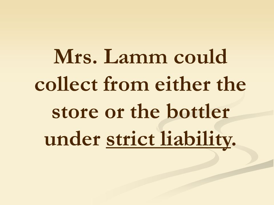 Mrs. Lamm could collect from either the store or the bottler under strict liability.