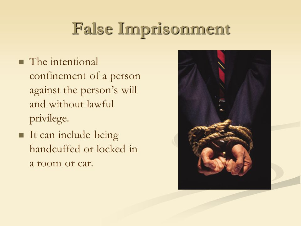 False Imprisonment The intentional confinement of a person against the person's will and without lawful privilege.