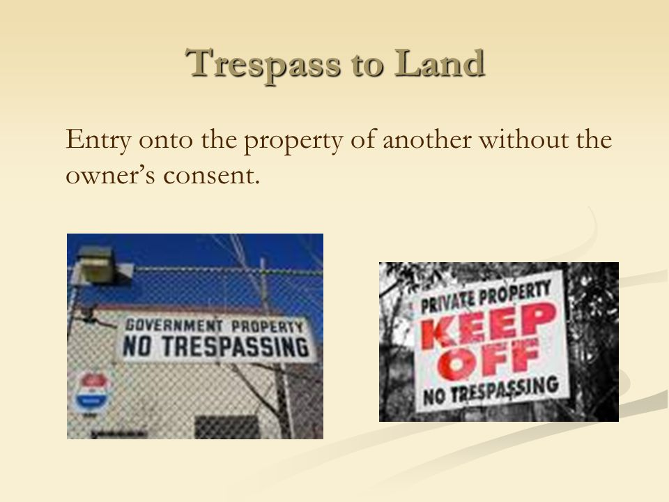Trespass to Land Entry onto the property of another without the owner's consent.