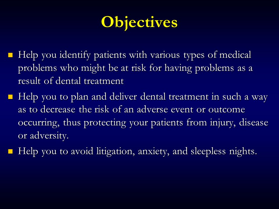 Objectives Help you identify patients with various types of medical problems who might be at risk for having problems as a result of dental treatment.