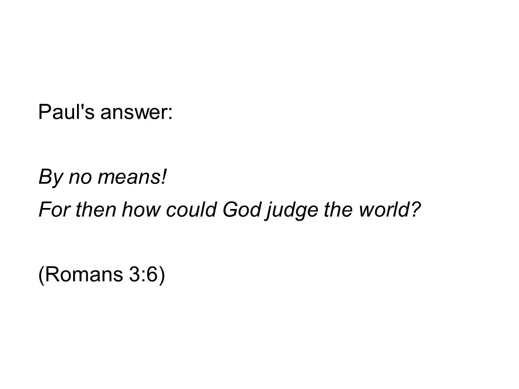 Paul s answer: By no means! For then how could God judge the world (Romans 3:6)