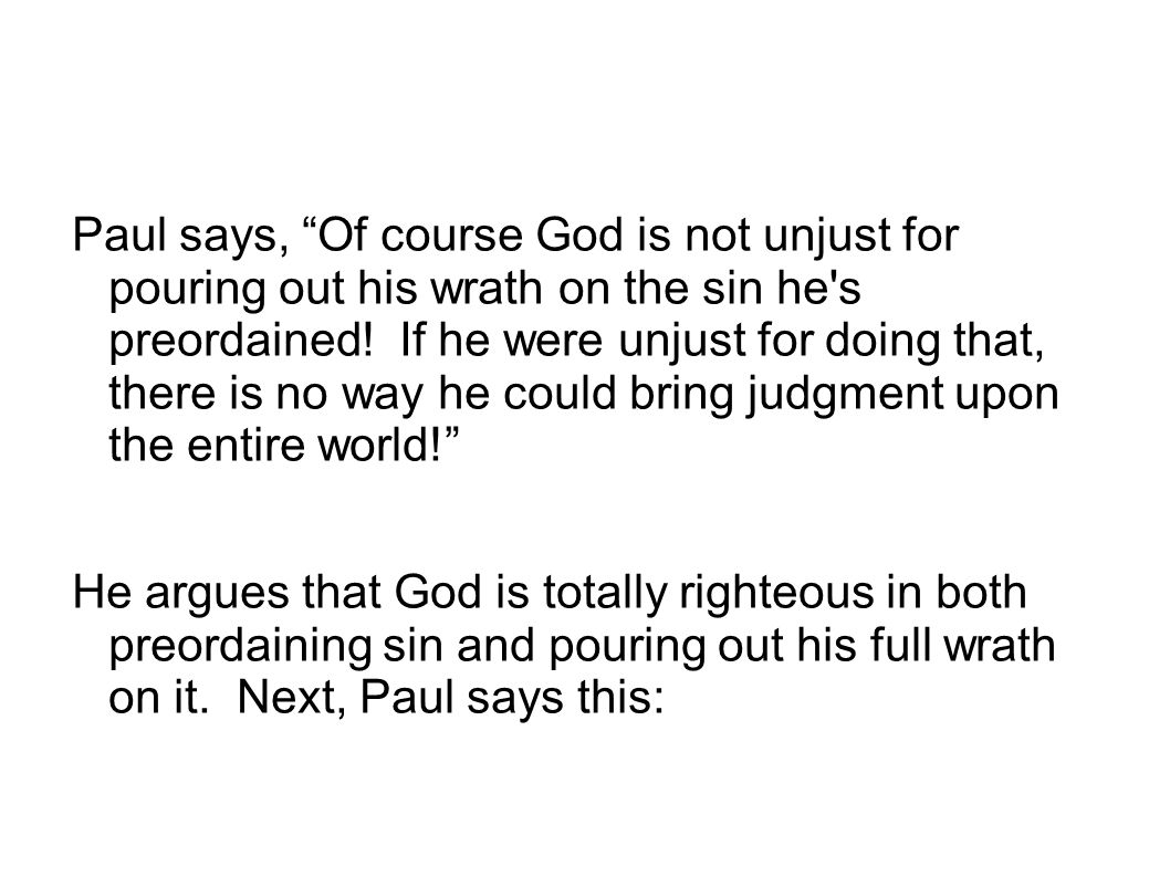 Paul says, Of course God is not unjust for pouring out his wrath on the sin he s preordained! If he were unjust for doing that, there is no way he could bring judgment upon the entire world!