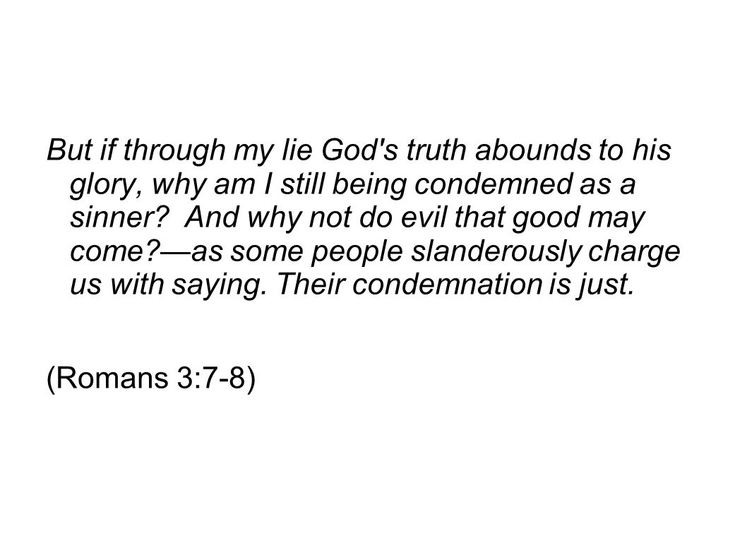 But if through my lie God s truth abounds to his glory, why am I still being condemned as a sinner And why not do evil that good may come —as some people slanderously charge us with saying. Their condemnation is just.