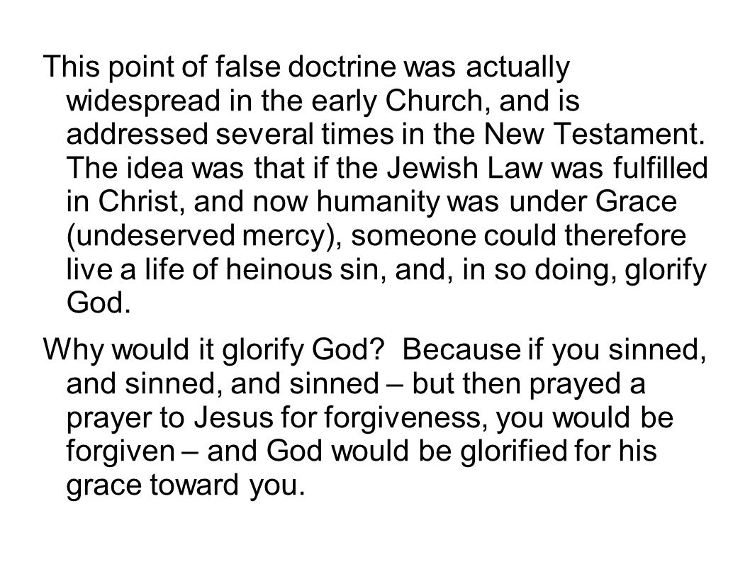This point of false doctrine was actually widespread in the early Church, and is addressed several times in the New Testament. The idea was that if the Jewish Law was fulfilled in Christ, and now humanity was under Grace (undeserved mercy), someone could therefore live a life of heinous sin, and, in so doing, glorify God.