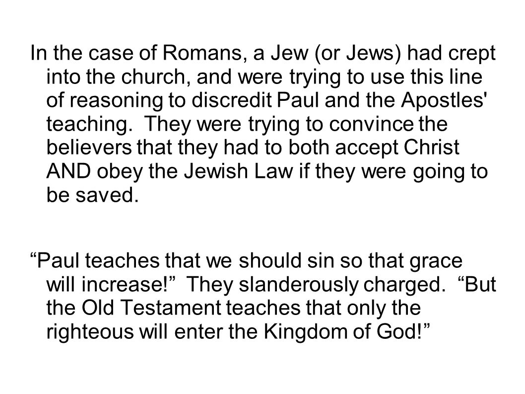 In the case of Romans, a Jew (or Jews) had crept into the church, and were trying to use this line of reasoning to discredit Paul and the Apostles teaching. They were trying to convince the believers that they had to both accept Christ AND obey the Jewish Law if they were going to be saved.