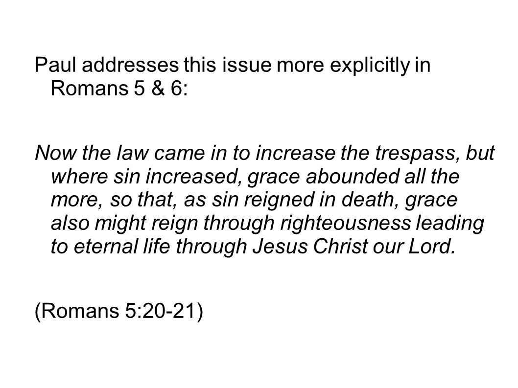 Paul addresses this issue more explicitly in Romans 5 & 6:
