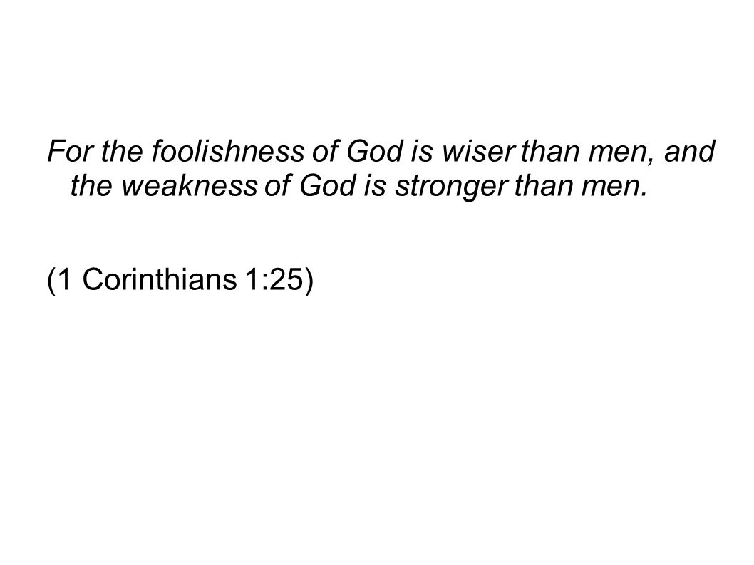 For the foolishness of God is wiser than men, and the weakness of God is stronger than men.