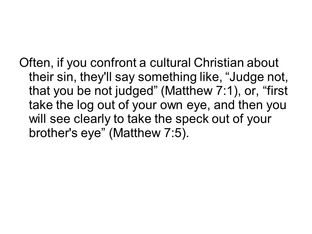 Often, if you confront a cultural Christian about their sin, they ll say something like, Judge not, that you be not judged (Matthew 7:1), or, first take the log out of your own eye, and then you will see clearly to take the speck out of your brother s eye (Matthew 7:5).