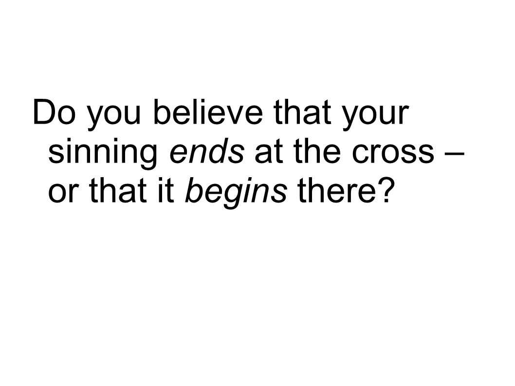 Do you believe that your sinning ends at the cross – or that it begins there
