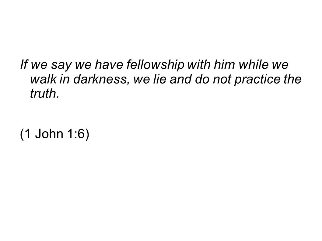 If we say we have fellowship with him while we walk in darkness, we lie and do not practice the truth.