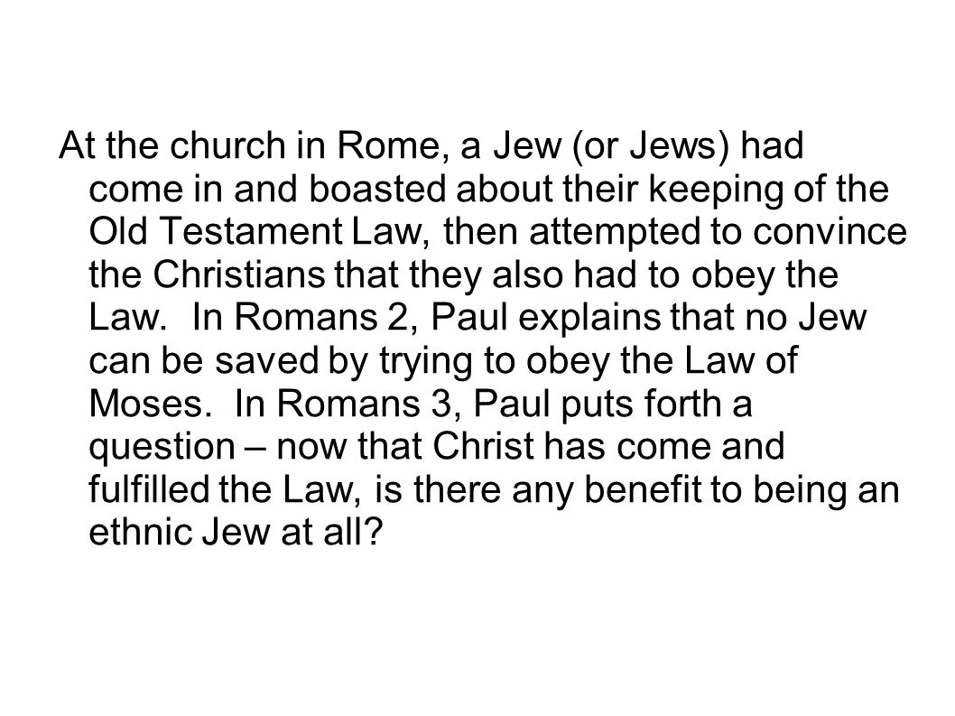 At the church in Rome, a Jew (or Jews) had come in and boasted about their keeping of the Old Testament Law, then attempted to convince the Christians that they also had to obey the Law.