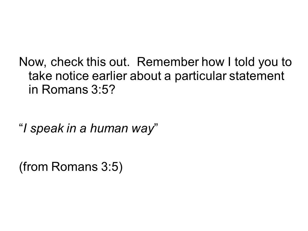 Now, check this out. Remember how I told you to take notice earlier about a particular statement in Romans 3:5