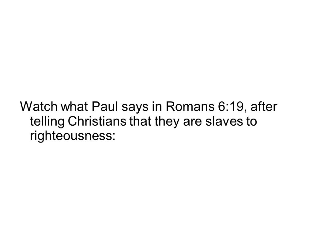 Watch what Paul says in Romans 6:19, after telling Christians that they are slaves to righteousness: