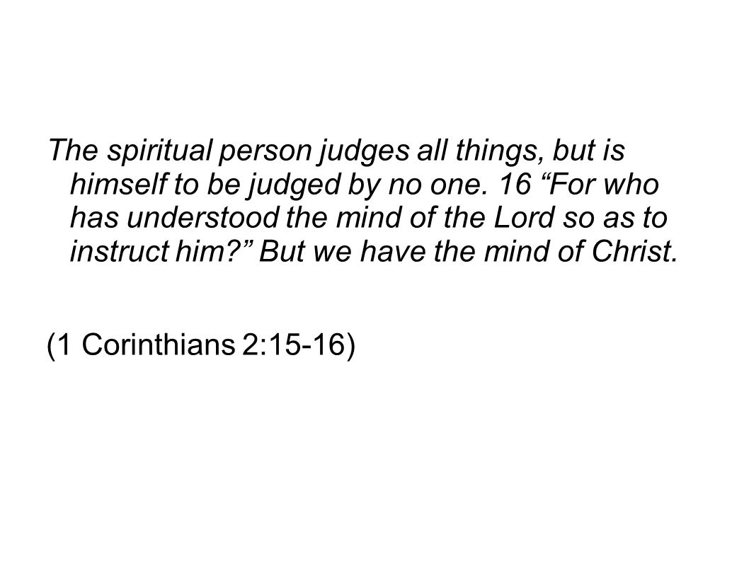 The spiritual person judges all things, but is himself to be judged by no one. 16 For who has understood the mind of the Lord so as to instruct him But we have the mind of Christ.