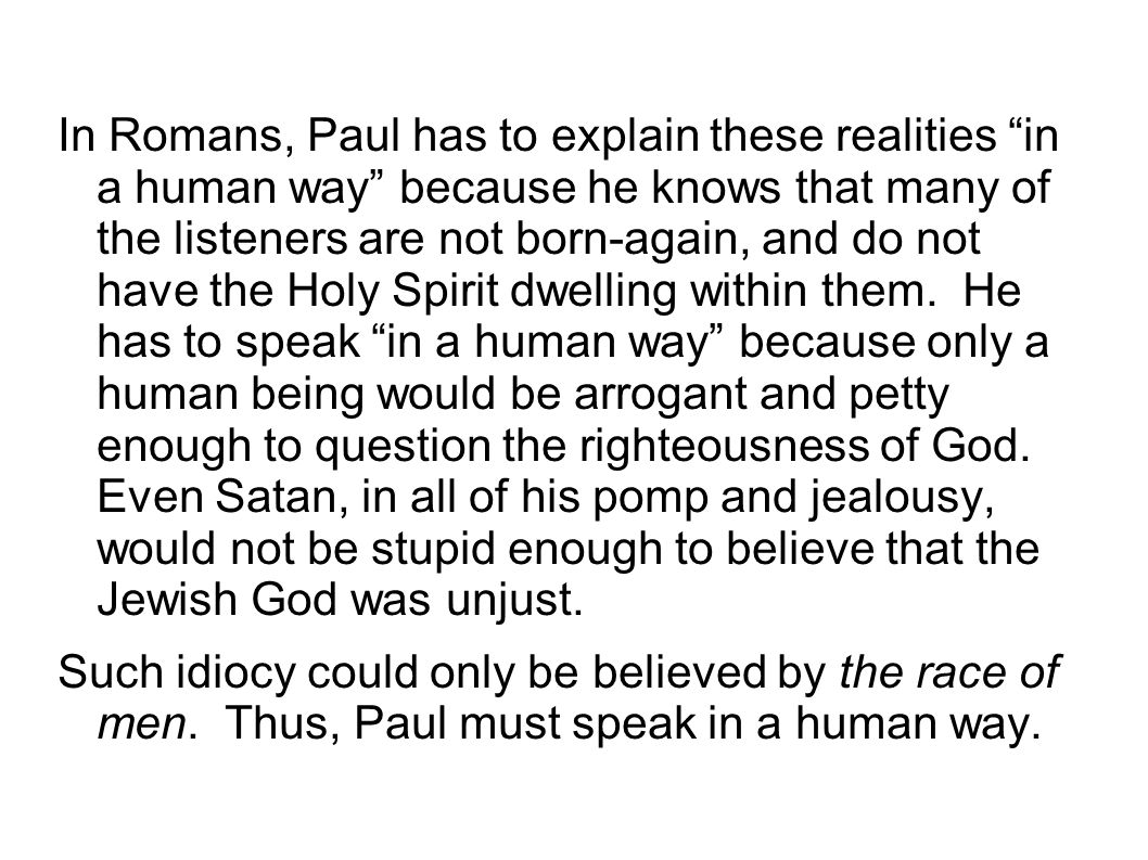 In Romans, Paul has to explain these realities in a human way because he knows that many of the listeners are not born-again, and do not have the Holy Spirit dwelling within them. He has to speak in a human way because only a human being would be arrogant and petty enough to question the righteousness of God. Even Satan, in all of his pomp and jealousy, would not be stupid enough to believe that the Jewish God was unjust.