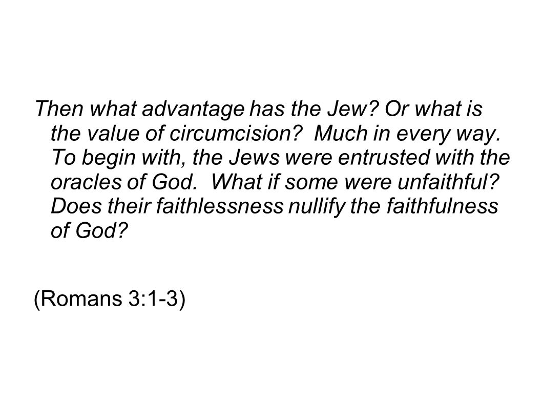 Then what advantage has the Jew. Or what is the value of circumcision