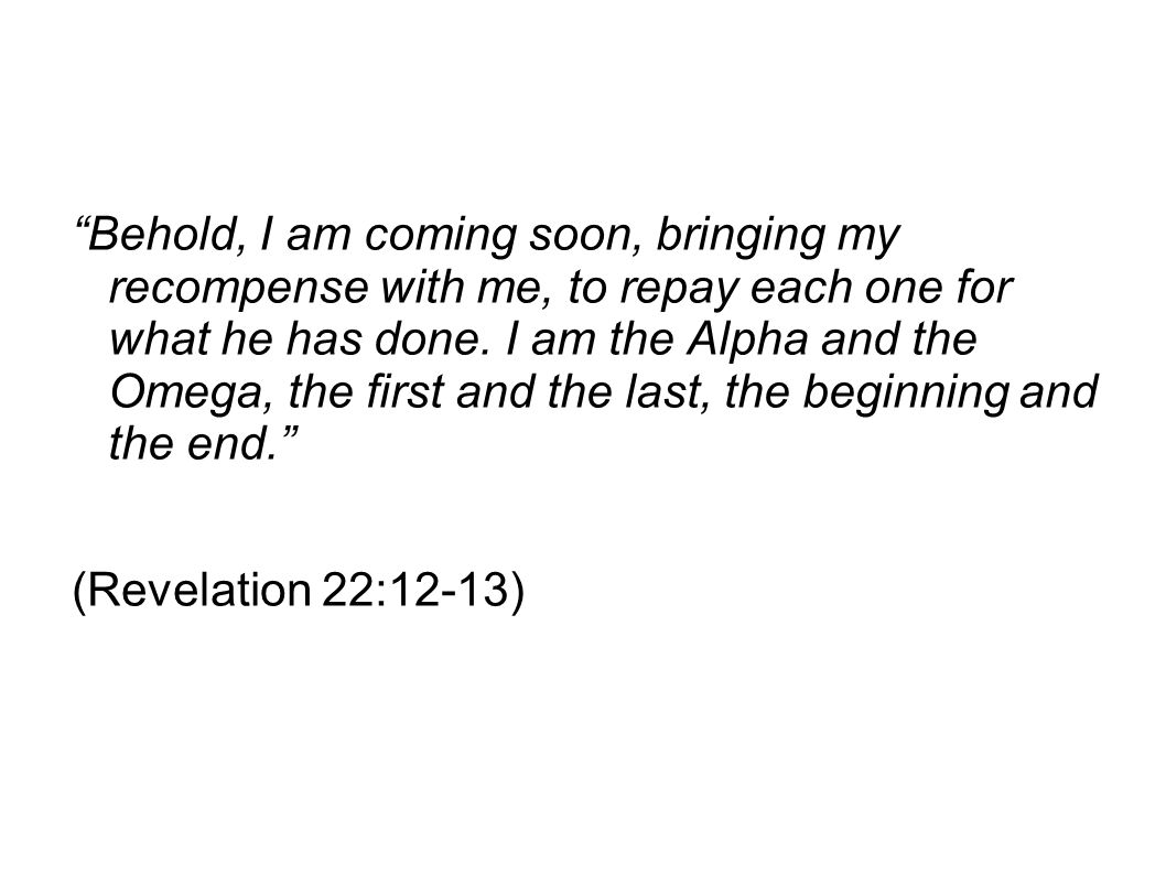 Behold, I am coming soon, bringing my recompense with me, to repay each one for what he has done. I am the Alpha and the Omega, the first and the last, the beginning and the end.