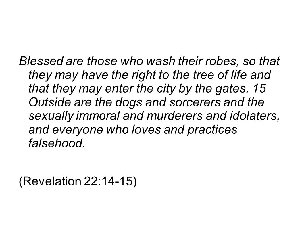 Blessed are those who wash their robes, so that they may have the right to the tree of life and that they may enter the city by the gates. 15 Outside are the dogs and sorcerers and the sexually immoral and murderers and idolaters, and everyone who loves and practices falsehood.