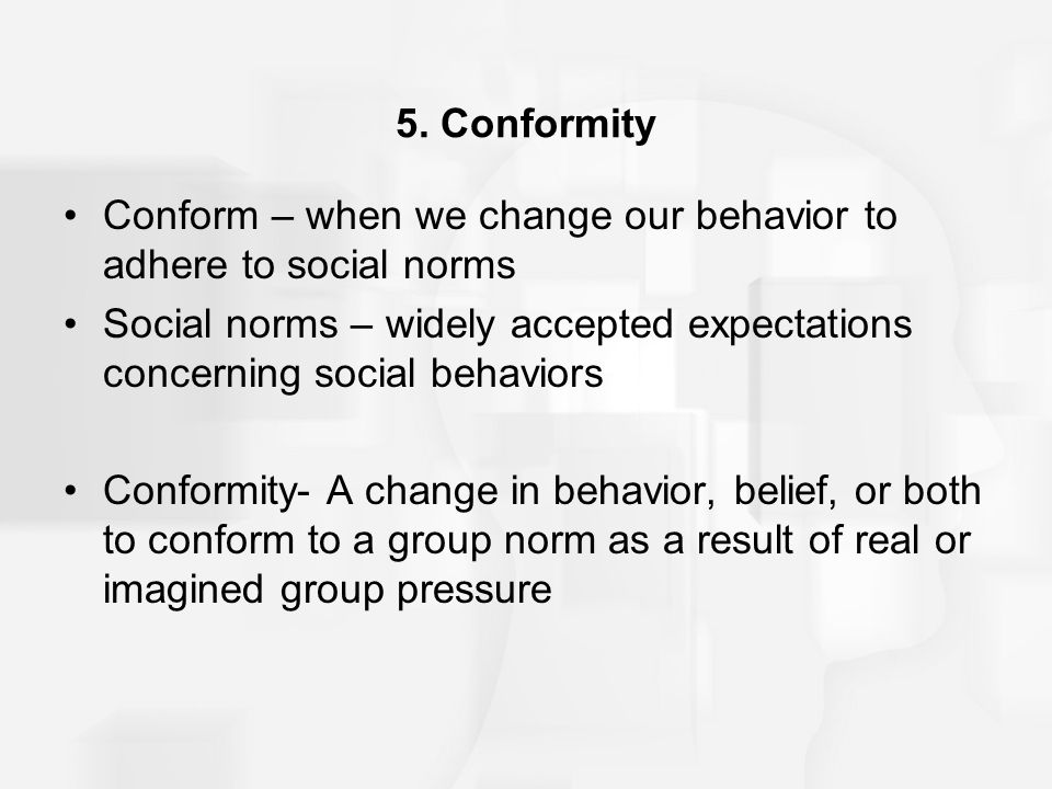5. Conformity Conform – when we change our behavior to adhere to social norms.
