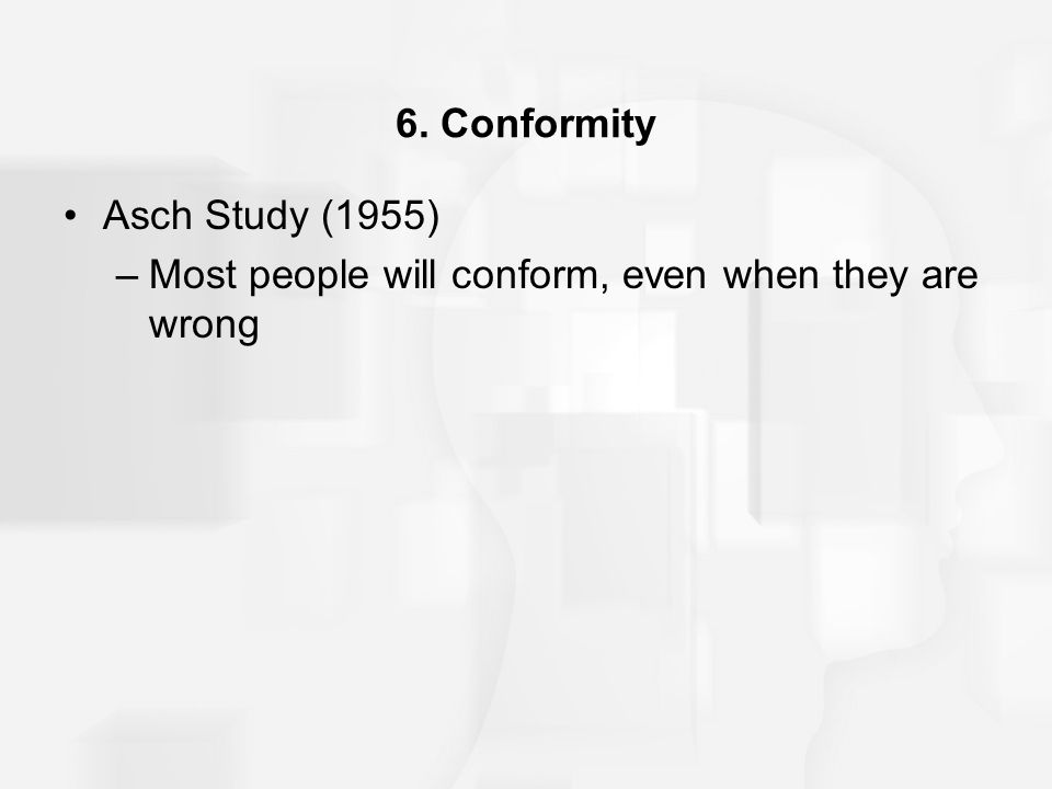 6. Conformity Asch Study (1955) Most people will conform, even when they are wrong