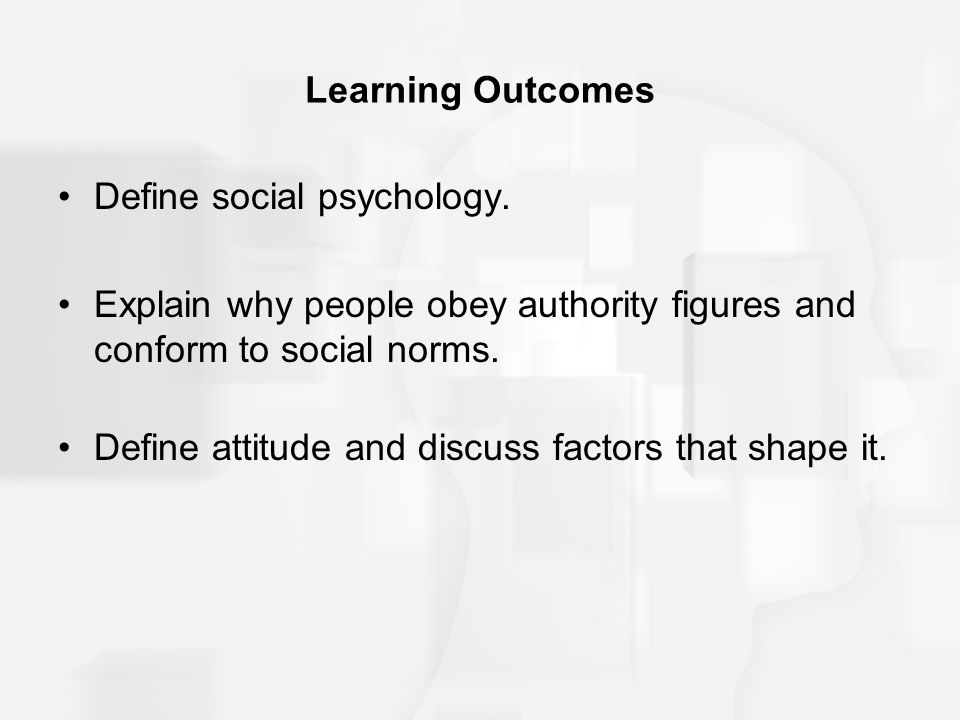Learning Outcomes Define social psychology. Explain why people obey authority figures and conform to social norms.