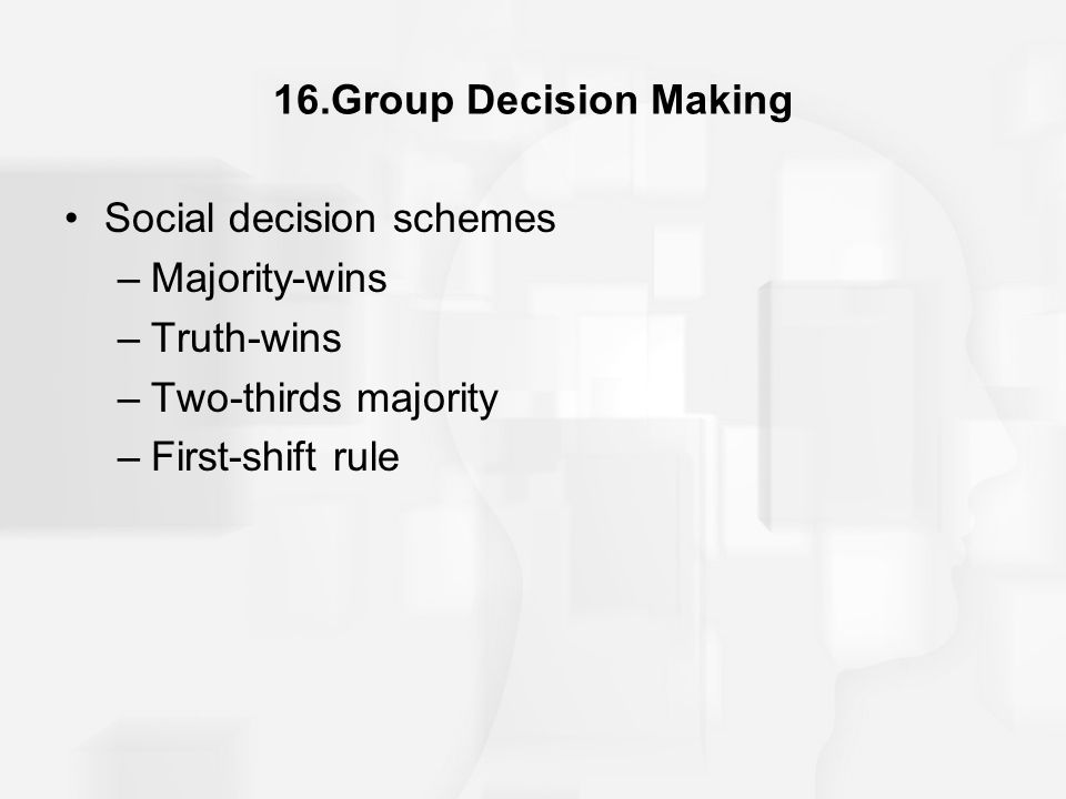 16.Group Decision Making Social decision schemes. Majority-wins. Truth-wins. Two-thirds majority.