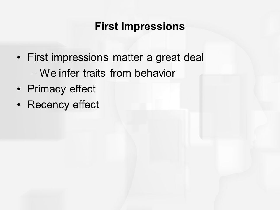 First Impressions First impressions matter a great deal. We infer traits from behavior. Primacy effect.
