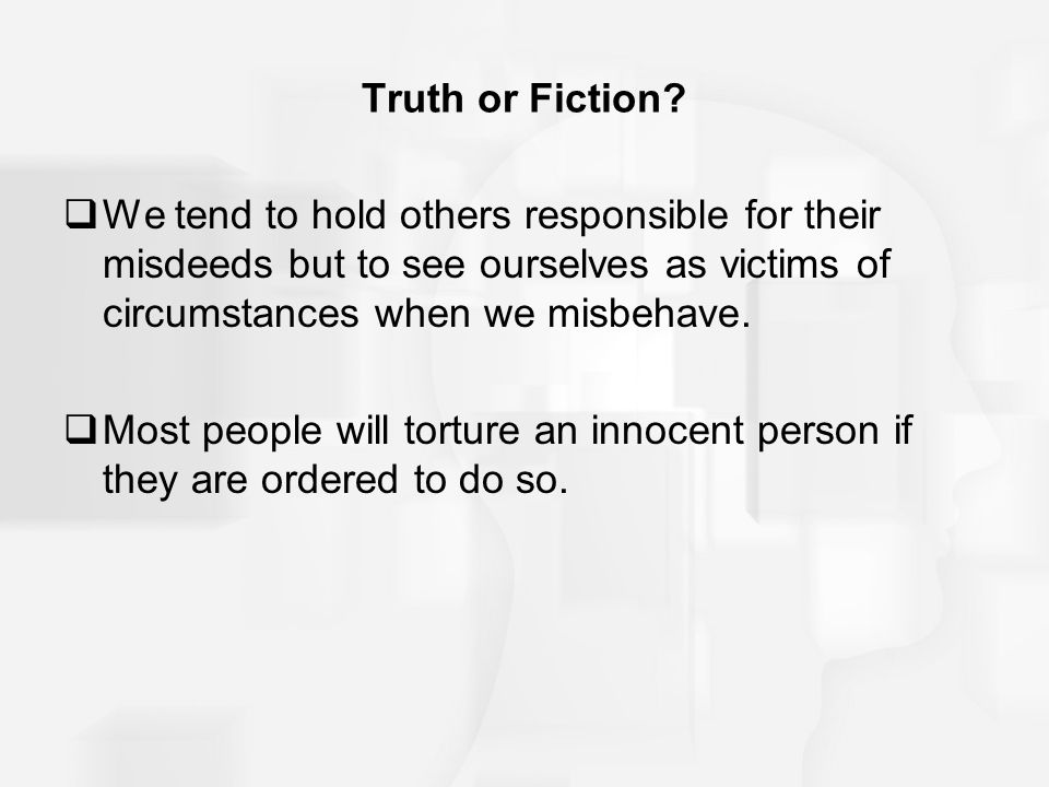 Truth or Fiction We tend to hold others responsible for their misdeeds but to see ourselves as victims of circumstances when we misbehave.