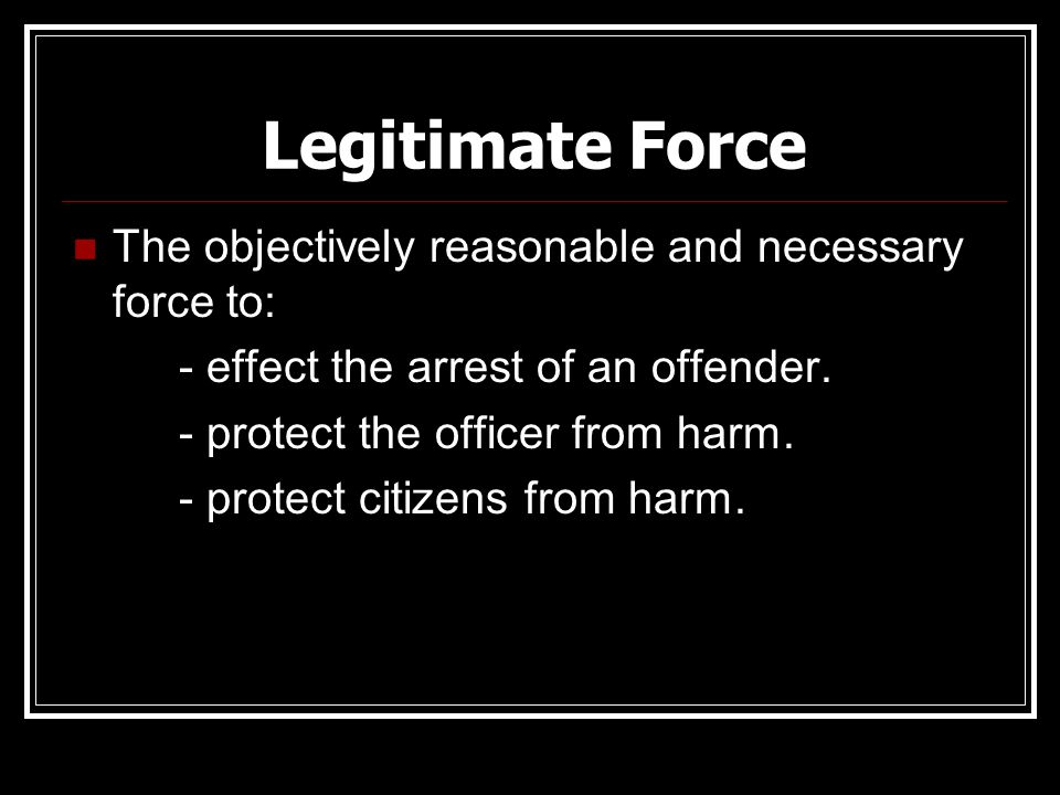 Legitimate Force The objectively reasonable and necessary force to: