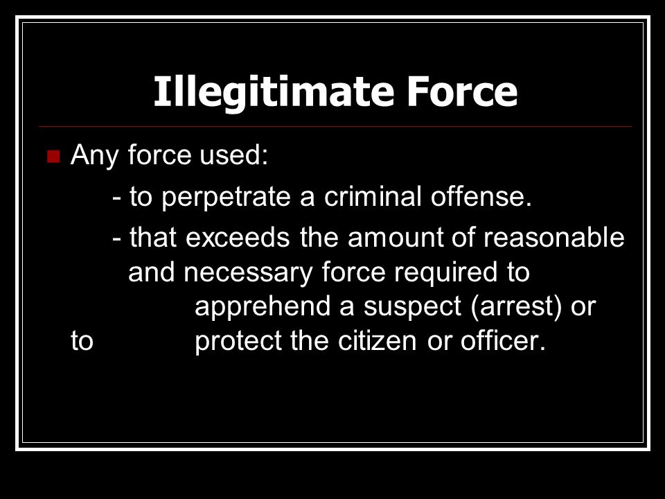 Illegitimate Force Any force used: - to perpetrate a criminal offense.