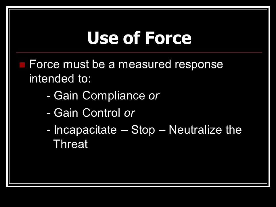 Use of Force Force must be a measured response intended to: