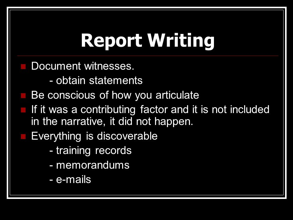 Report Writing Document witnesses. - obtain statements