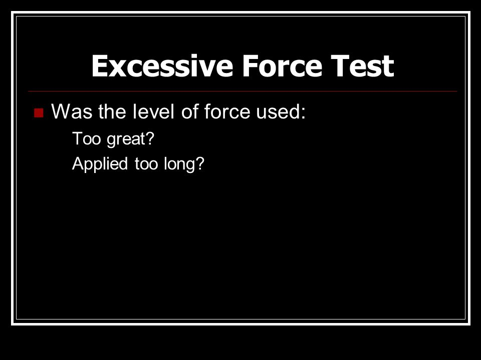 Excessive Force Test Was the level of force used: Too great