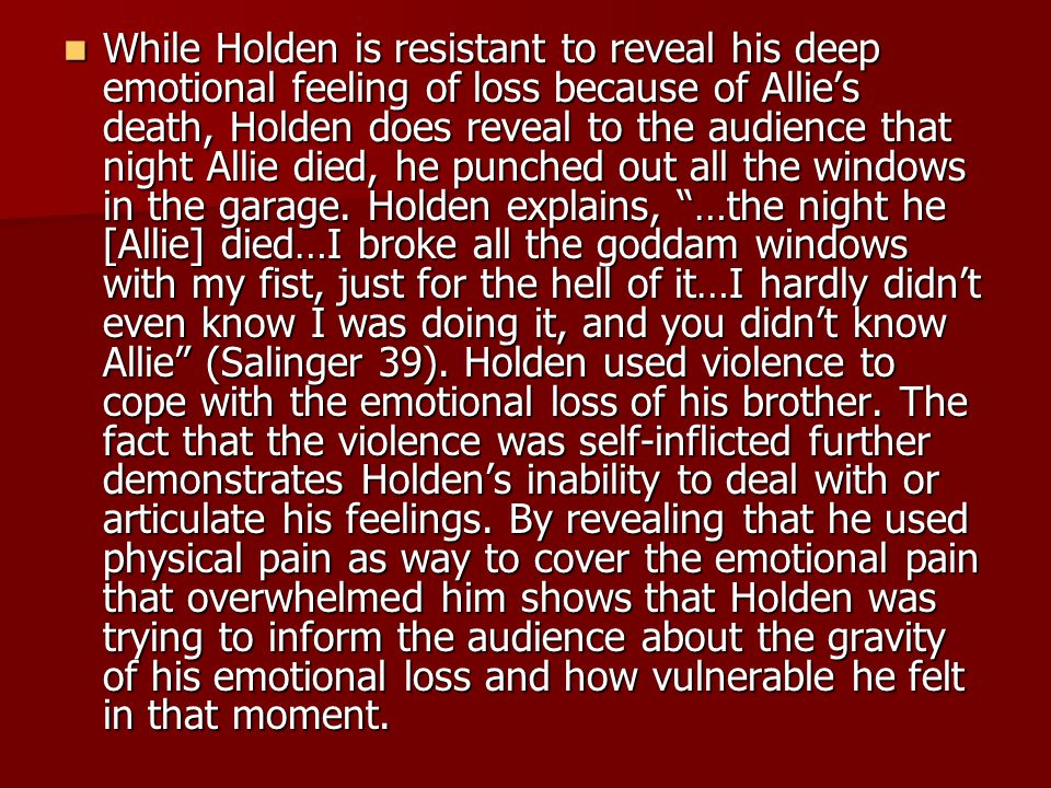 While Holden is resistant to reveal his deep emotional feeling of loss because of Allie's death, Holden does reveal to the audience that night Allie died, he punched out all the windows in the garage.