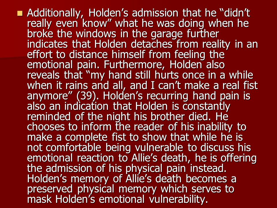 Additionally, Holden's admission that he didn't really even know what he was doing when he broke the windows in the garage further indicates that Holden detaches from reality in an effort to distance himself from feeling the emotional pain.