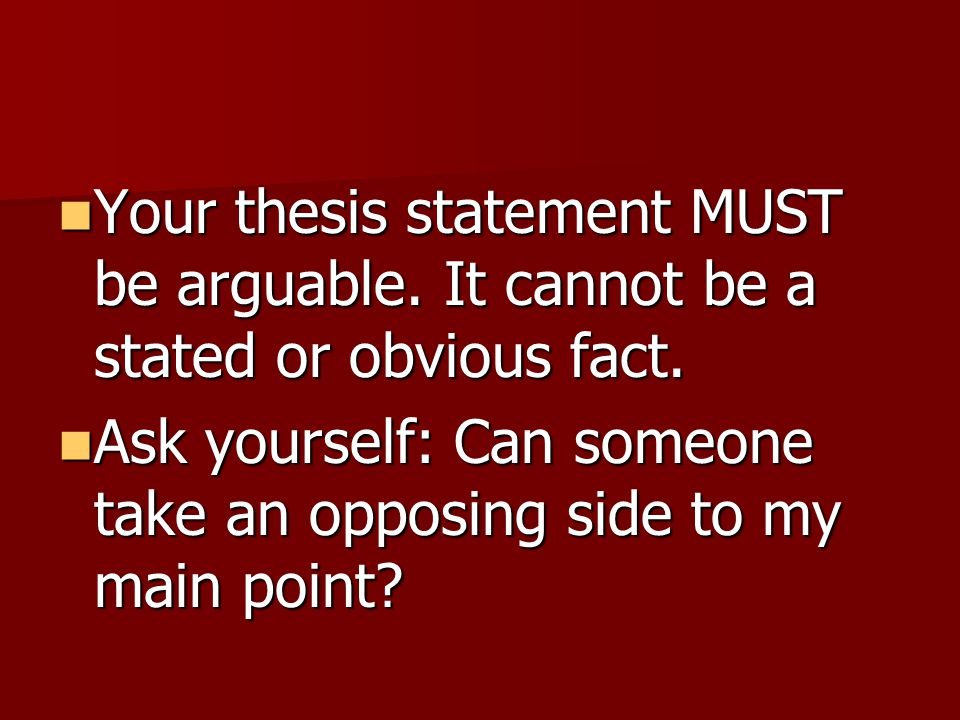 Your thesis statement MUST be arguable