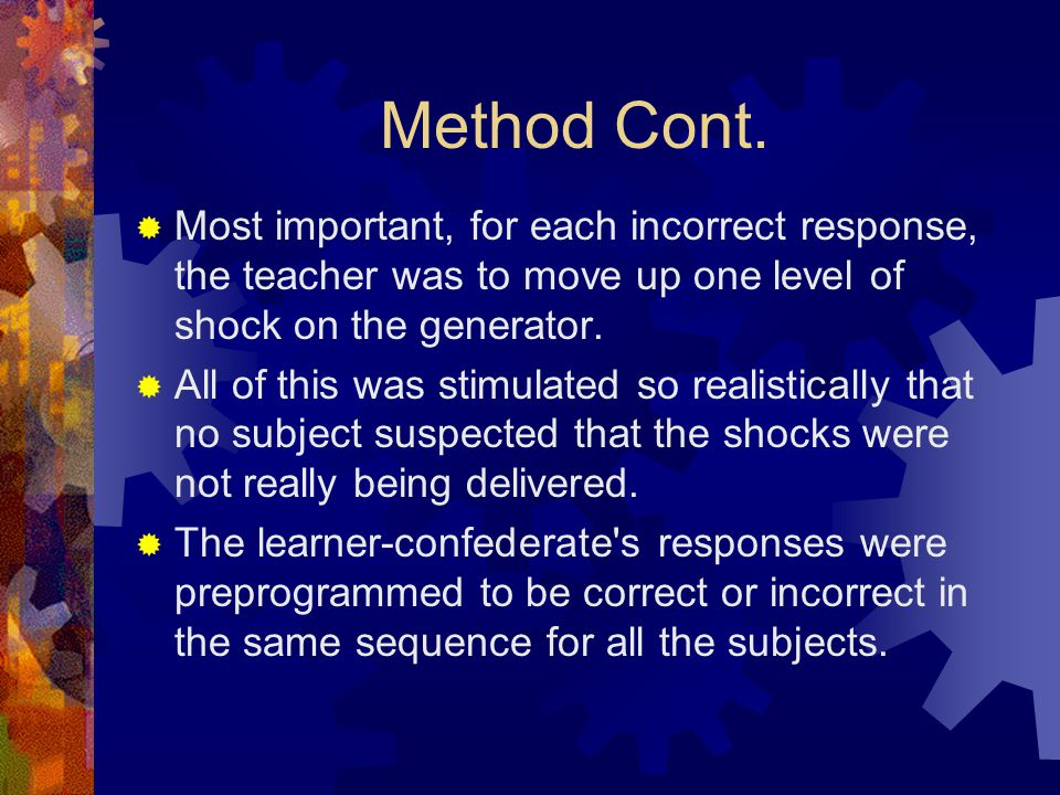 Method Cont. Most important, for each incorrect response, the teacher was to move up one level of shock on the generator.