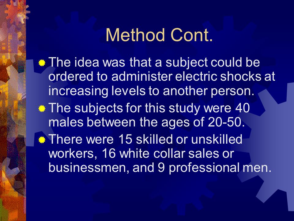 Method Cont. The idea was that a subject could be ordered to administer electric shocks at increasing levels to another person.