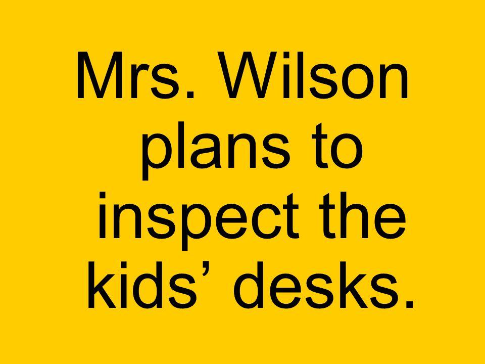 Mrs. Wilson plans to inspect the kids' desks.